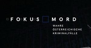 Fokus Mord - Wahre österreichische Kriminalfälle