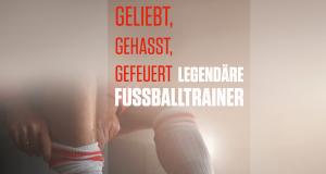 Geliebt, gehasst, gefeuert - Legendäre Fußballtrainer