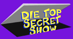 Die Top Secret Show
